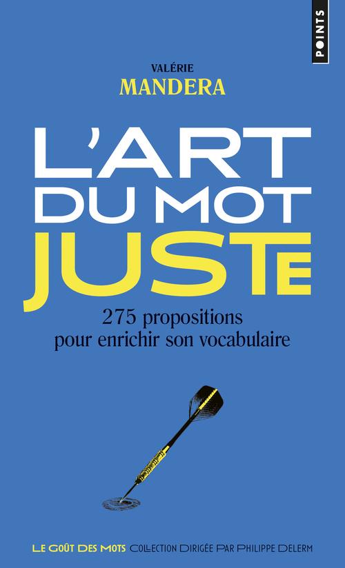 L'ART DU MOT JUSTE. 275 PROPOSITIONS POUR ENRICHIR SON VOCABULAIRE