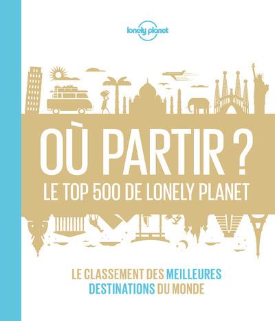 OU PARTIR ? - LE TOP 500 DE LONELY PLANET 1ED