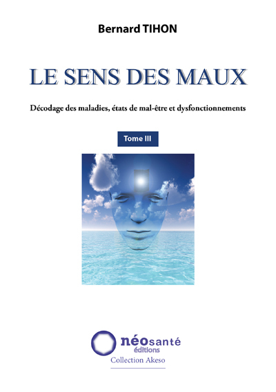 SENS DES MAUX (LE) - T3 : DECODAGE DES MALADIES, ETATS DE MAL-ETRE ET DYSFONCTIONNEMENTS