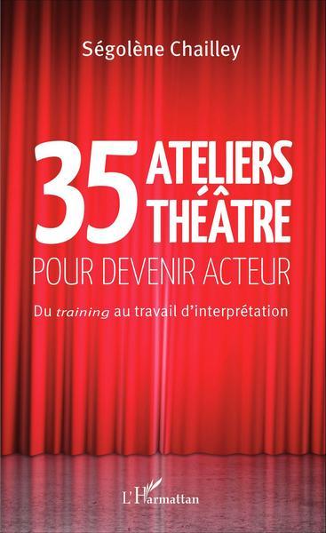 35 ATELIERS THEATRE POUR DEVENIR ACTEUR DU TRAINING AU TRAVAIL D´INTERPRETA