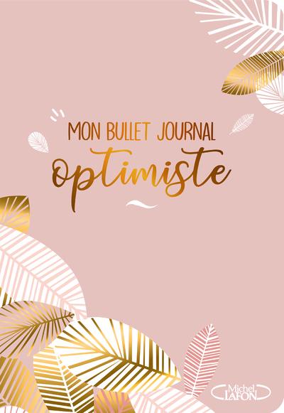 MON BULLET JOURNAL OPTIMISTE - UN AGENDA PERPETUEL POUR VOUS ORGANISER ET STIMULER VOTRE CREATIVITE