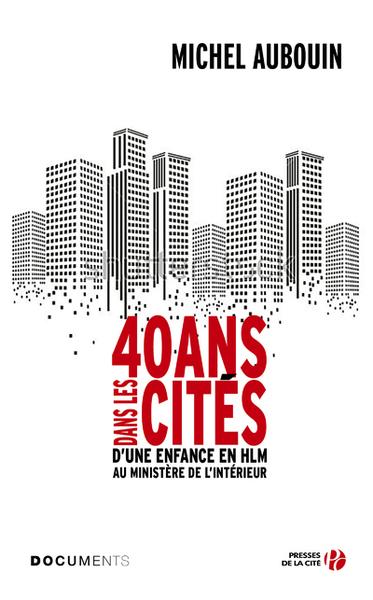 40 ANS DANS LES CITES - D´UNE ENFANCE EN HLM AU MINISTERE DE L´INTERIEUR