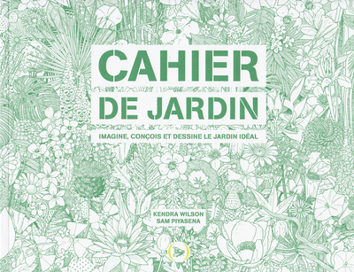 CAHIER DE JARDIN - IMAGINE, CONCOIS ET DESSINE LE JARDIN IDEAL
