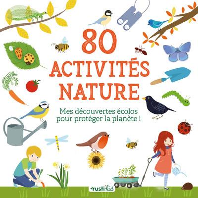 80 ACTIVITES NATURE. MES DECOUVERTES ECOLOS POUR PROTEGER LA PLANETE !