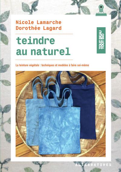 TEINDRE AU NATUREL - LA TEINTURE VEGETALE : TECHNIQUES ET MODELES A FAIRE SOI-MEME