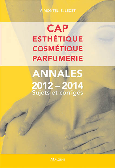 CAP ESTHETIQUE, COSMETIQUE, PARFUMERIE. ANNALES 2012-2014 SUJETS ET CORRIGES
