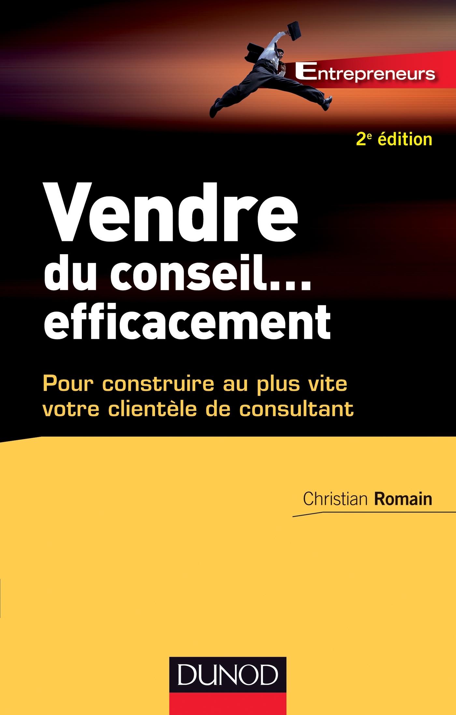 VENDRE DU CONSEIL ... EFFICACEMENT - 2E ED.- POUR CONSTRUIRE AU PLUS VITE VOTRE CLIENTELE DE CONSULT