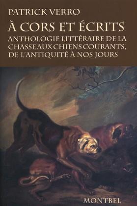 A CORS ET ECRITS ANTHOLOGIE LITTERAIRE DE LA CHASSE AUX CHIENS COURANTS, DE L'ANTIQUITE A NOS JOURS