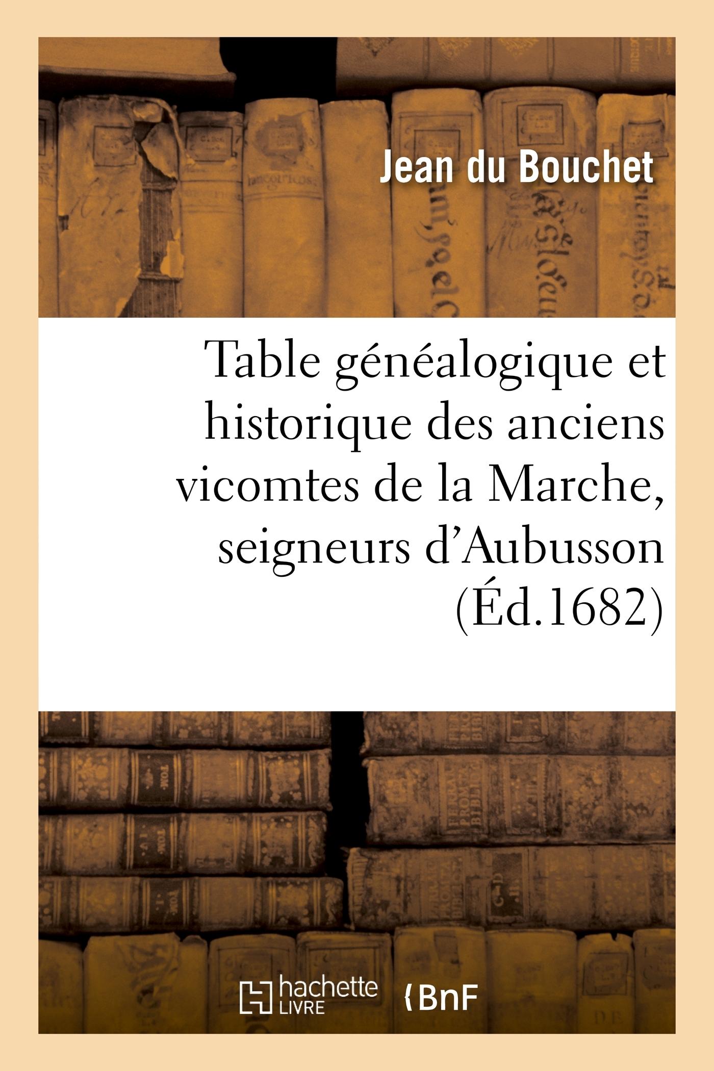 TABLE GENEALOGIQUE ET HISTORIQUE DES ANCIENS VICOMTES DE LA MARCHE, SEIGNEURS D'AUBUSSON ET ENSUITE