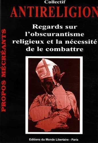 ANTIRELIGION : REGARDS SUR L'OBSCURANTISME RELIGIEUX ET LA NECESSITE DE LE COMBATTRE