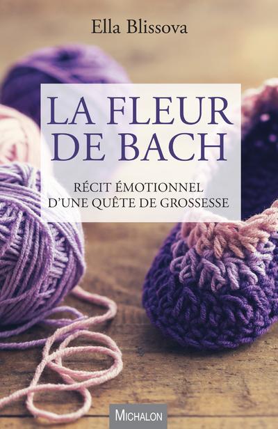 LA FLEUR DE BACH. RECIT EMOTIONNEL D'UNE QUETE DE GROSSESSE