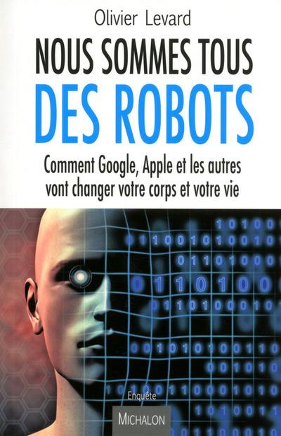 NOUS SOMMES TOUS DES ROBOTS:COMMENT GOOGLE, APPLE ET LES AUTRES VONT CHANGER VOTRE CORPS ET VOTRE VI