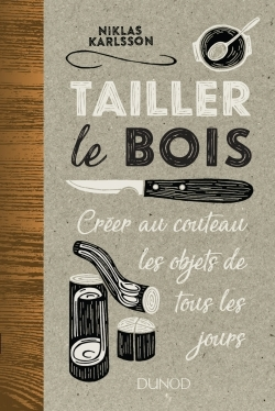 TAILLER LE BOIS - CREER AU COUTEAU LES OBJETS DE TOUS LES JOURS