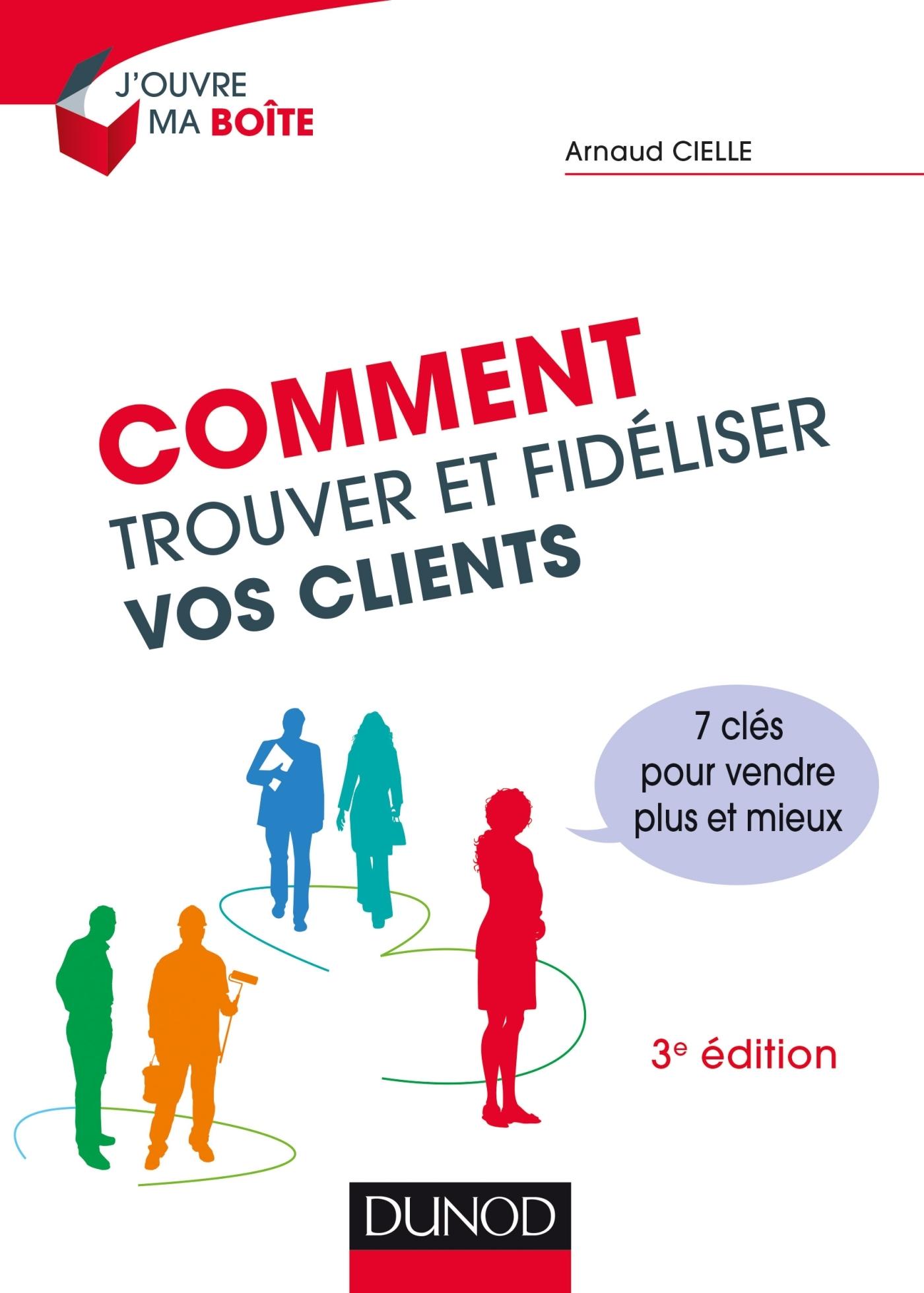 COMMENT TROUVER ET FIDELISER VOS CLIENTS - 3E ED. - 7 CLES POUR VENDRE PLUS ET MIEUX