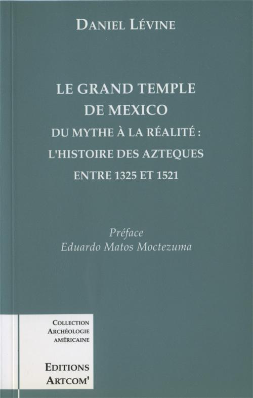 LE GRAND TEMPLE DE MEXICO DU MYTHE A LA REALITE, L'HISTOIRE DES AZTEQUES ENTRE 1325 ET 1521