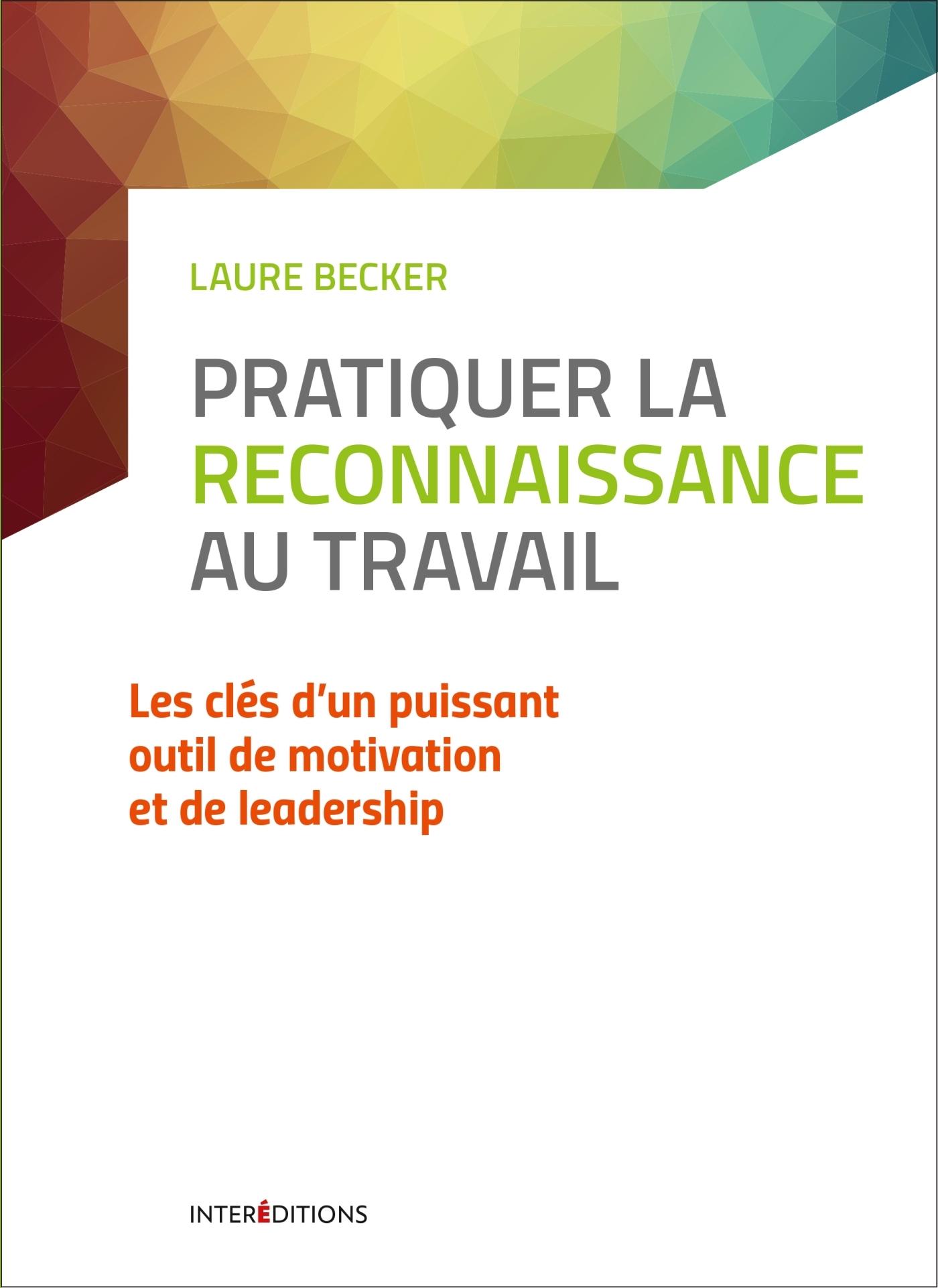 PRATIQUER LA RECONNAISSANCE AU TRAVAIL - LES CLES D'UN PUISSANT OUTIL DE MOTIVATION ET DE LEADERSHIP
