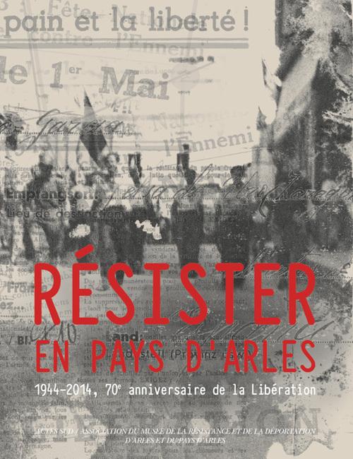 RESISTER EN PAYS D'ARLES 1944-2014, 70E ANNIVERSAIRE DE LA LIBERATION