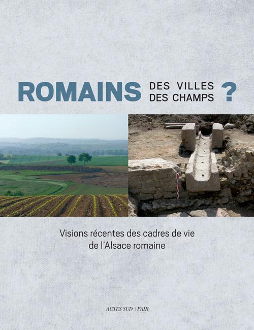 ROMAINS DES VILLES, DES CHAMPS ? VISIONS RECENTES DES CADRES DE VIE DE L'ALSACE ROMAINE