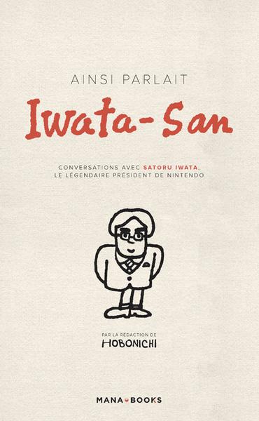 Ainsi parlait Iwata-San : conversations avec Satoru Iwata, le légendaire président de Nintendo