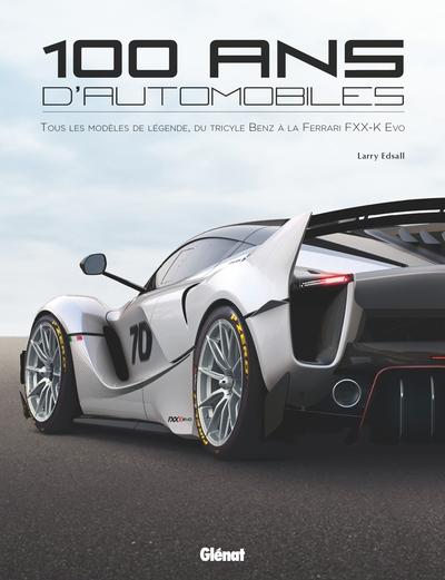 100 ans d'automobile : tous les modèles de légende, du tricycle Benz à la Ferrari FXX-K Evo
