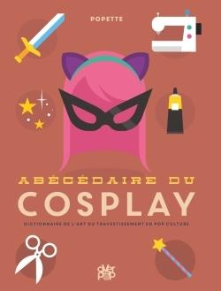 Abécédaire du cosplay : dictionnaire de l'art du travestissement en pop culture
