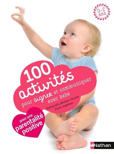 100 activités pour signer et communiquer avec bébé : jeux, comptines, baby sign : 0-2 ans