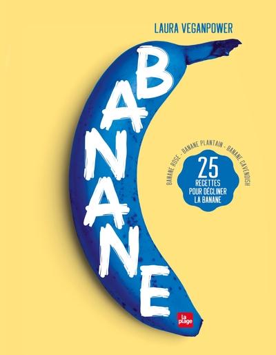 Banane : banane rose, banane plantain, banane cavendish : 25 recettes pour décliner la banane