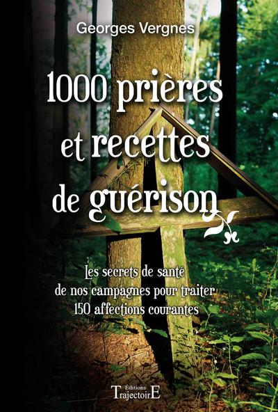 1000 prières et recettes de guérison : les secrets de santé de nos campagnes pour traiter 150 affections courantes