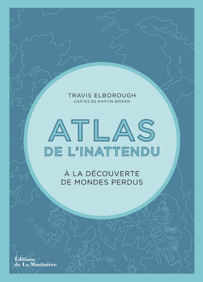Atlas de l'inattendu : à la découverte de mondes perdus