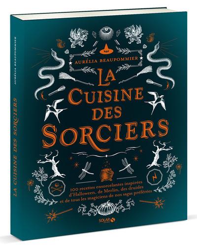 La cuisine des sorciers : 100 recettes ensorcelantes inspirées d'Halloween, de Merlin, des druides et de tous les magiciens de nos sagas préférées