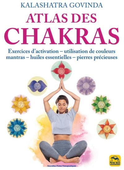 Atlas des chakras : exercices d'activation, utilisation de couleurs, mantras, huiles essentielles
