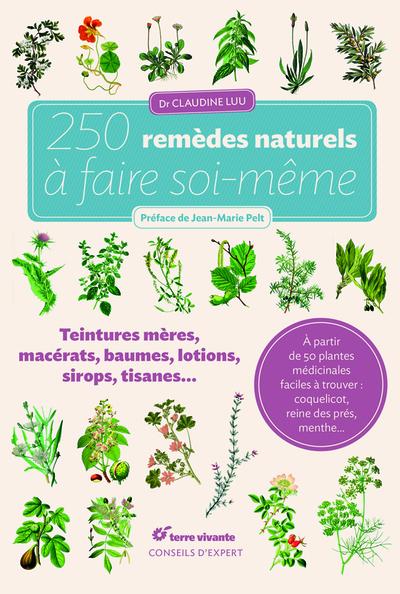 250 remèdes naturels à faire soi-même : teintures mères, macérats, baumes, lotions, sirops, tisanes...