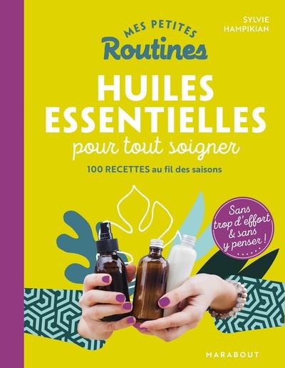 Mes petites routines huiles essentielles pour tout soigner : 100 recettes au fil des saisons : sans trop d'effort & sans y penser !