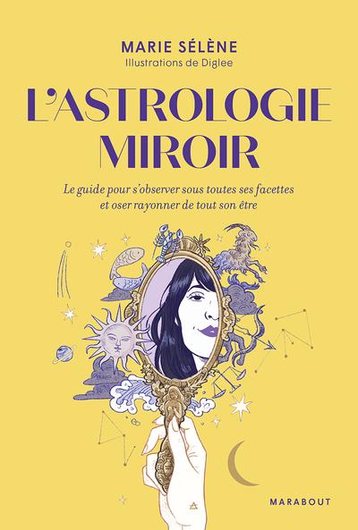 L'astrologie miroir : le guide pour s'observer sous toutes ses facettes et oser rayonner de tout son être