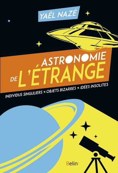 Astronomie de l'étrange. Individus singuliers, objets bizarres, idées insolites