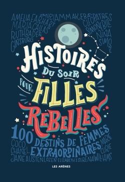 Histoires du soir pour filles rebelles 100 destins de femmes extraordinaires