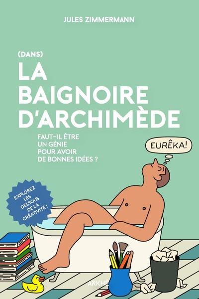 (Dans) la baignoire d'Archimède : faut-il être un génie pour avoir de bonnes idées ?