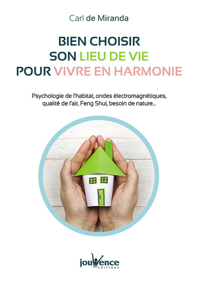 Bien choisir son lieu de vie pour vivre en harmonie : psychologie de l'habitat, ondes électromagnétiques, qualité de l'air, feng shui, besoin de nature...
