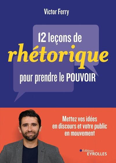 12 leçons de rhétorique pour prendre le pouvoir : mettez vos idées en discours et votre public en mouvement