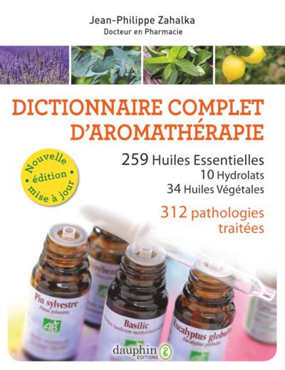 Dictionnaire complet d'aromathérapie : 255 huiles essentielles, 32 hydrolats, 34 huiles végétales, 312 pathologies traitées