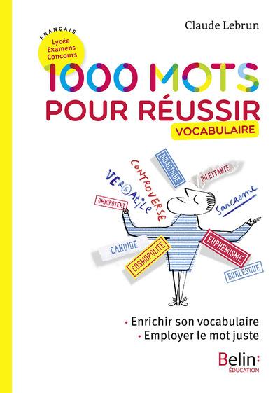 1.000 mots pour réussir : vocabulaire : enrichir son vocabulaire, employer le mot juste