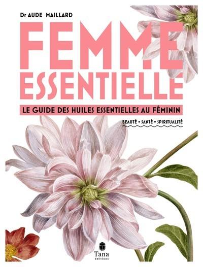 Femme essentielle : le guide des huiles essentielles au féminin : beauté, santé, spiritualité